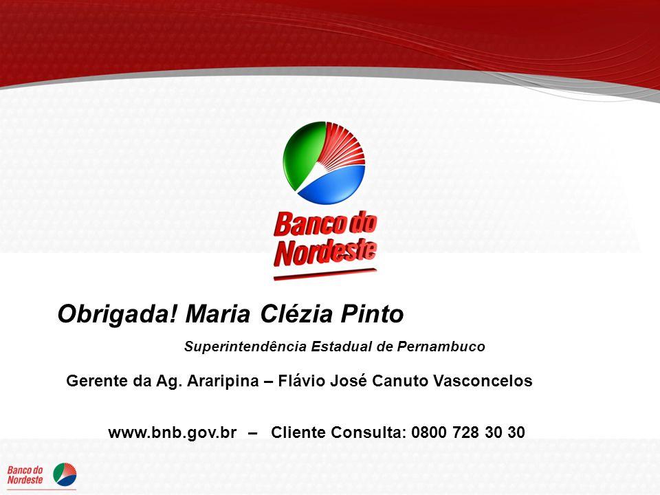 Obrigada! Maria Clézia Pinto Superintendência Estadual de Pernambuco www.bnb.gov.br – Cliente Consulta: 0800 728 30 30 Gerente da Ag. Araripina – Fláv