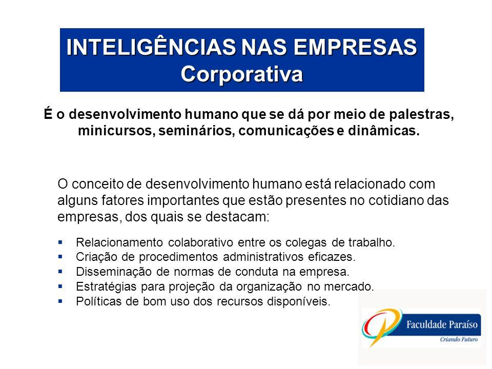 INTELIGÊNCIAS NAS EMPRESAS Corporativa A atuação da inteligência corporativa será efetiva no momento em que as organizações estiverem preocupadas com o desenvolvimento humano de forma eficaz onde existirá a potencialização da inteligência de cada um individualmente e da organização como um todo.