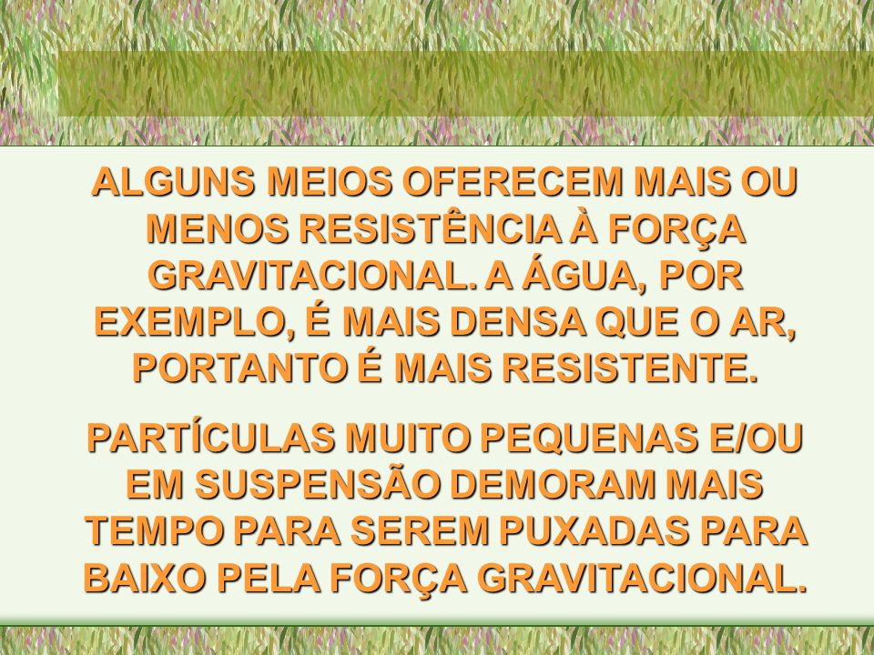 ALGUNS MEIOS OFERECEM MAIS OU MENOS RESISTÊNCIA À FORÇA GRAVITACIONAL. A ÁGUA, POR EXEMPLO, É MAIS DENSA QUE O AR, PORTANTO É MAIS RESISTENTE. PARTÍCU
