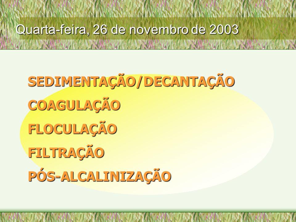 SEDIMENTAÇÃO/DECANTAÇÃO COAGULAÇÃO FLOCULAÇÃO FILTRAÇÃO PÓS-ALCALINIZAÇÃO Quarta-feira, 26 de novembro de 2003