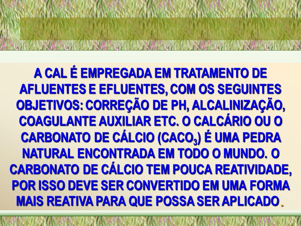 A CAL É EMPREGADA EM TRATAMENTO DE AFLUENTES E EFLUENTES, COM OS SEGUINTES OBJETIVOS: CORREÇÃO DE PH, ALCALINIZAÇÃO, COAGULANTE AUXILIAR ETC. O CALCÁR