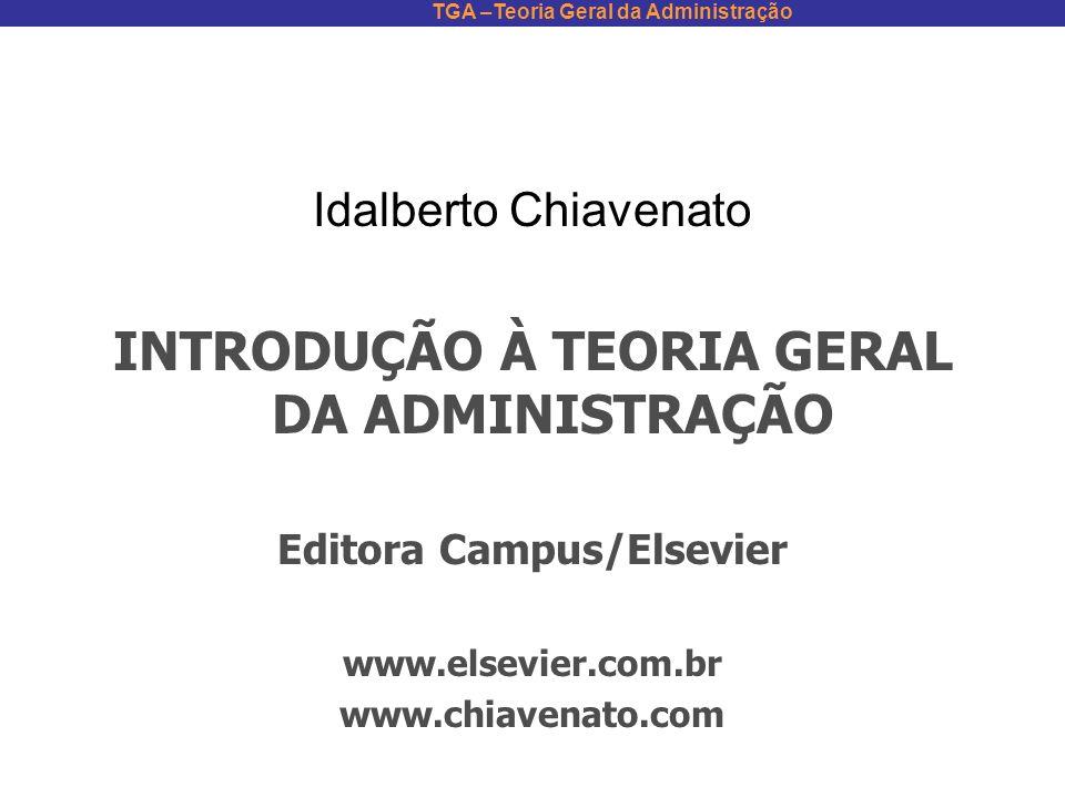 TGA –Teoria Geral da Administração Idalberto Chiavenato INTRODUÇÃO À TEORIA GERAL DA ADMINISTRAÇÃO Editora Campus/Elsevier www.elsevier.com.br www.chi
