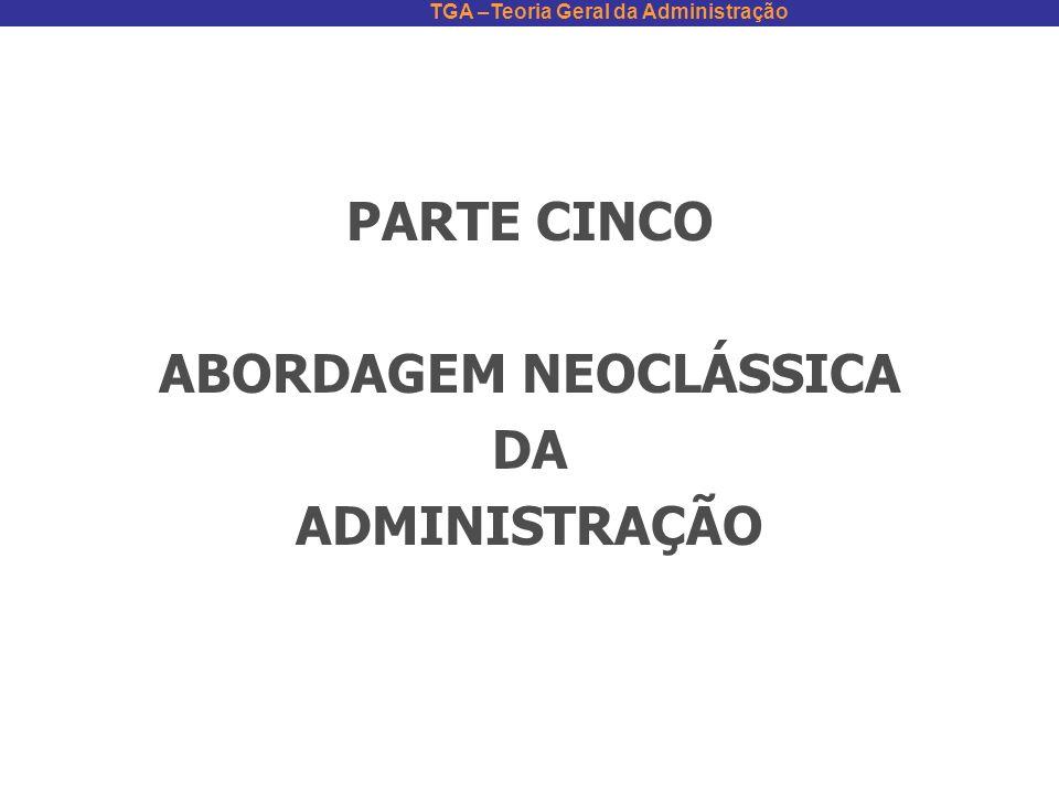 TGA –Teoria Geral da Administração PARTE CINCO ABORDAGEM NEOCLÁSSICA DA ADMINISTRAÇÃO