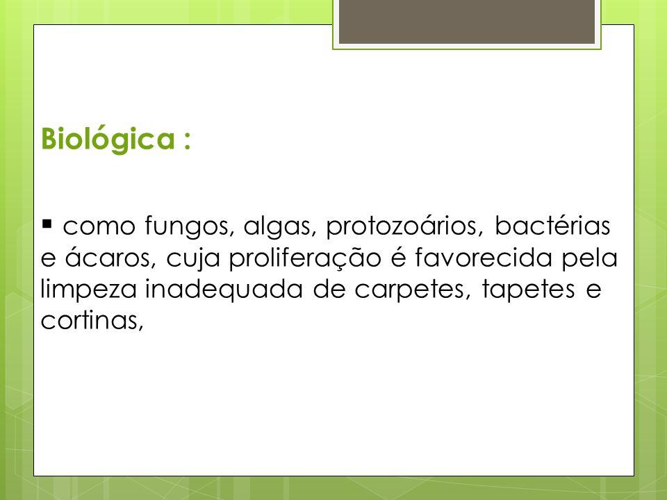 Biológica : como fungos, algas, protozoários, bactérias e ácaros, cuja proliferação é favorecida pela limpeza inadequada de carpetes, tapetes e cortin