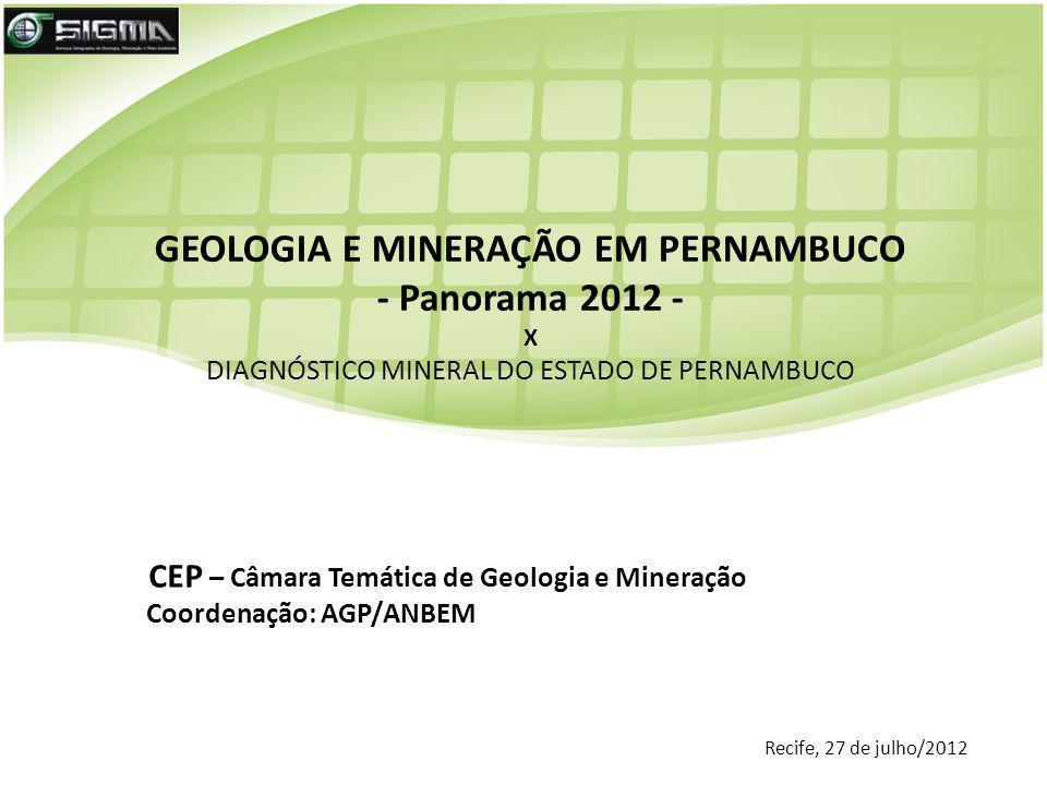 GEOLOGIA E MINERAÇÃO EM PERNAMBUCO - Panorama 2012 - X DIAGNÓSTICO MINERAL DO ESTADO DE PERNAMBUCO Recife, 27 de julho/2012 CEP – Câmara Temática de G