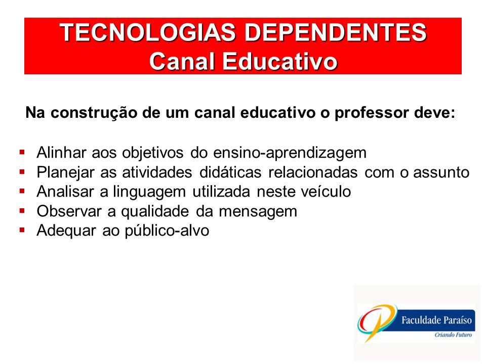 TECNOLOGIAS DEPENDENTES Canal Educativo Na construção de um canal educativo o professor deve: Alinhar aos objetivos do ensino-aprendizagem Planejar as