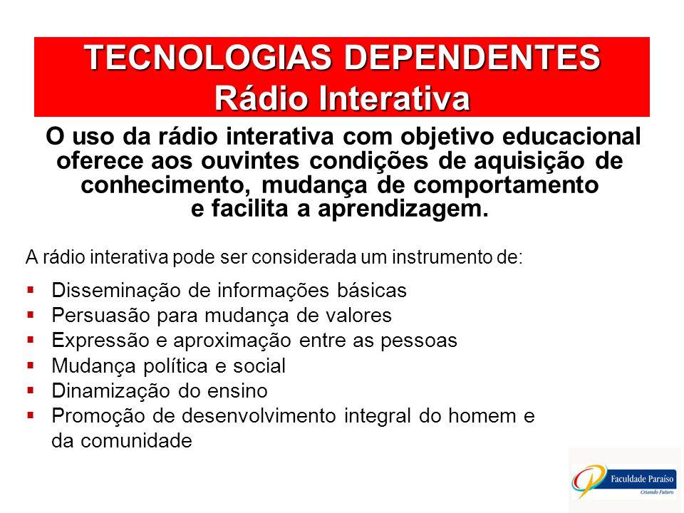 TECNOLOGIAS DEPENDENTES Rádio Interativa A rádio interativa pode ser considerada um instrumento de: Disseminação de informações básicas Persuasão para