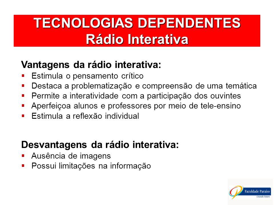 TECNOLOGIAS DEPENDENTES Rádio Interativa Vantagens da rádio interativa: Estimula o pensamento crítico Destaca a problematização e compreensão de uma t