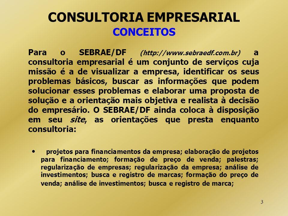 3 CONSULTORIA EMPRESARIAL CONCEITOS Para o SEBRAE/DF (http://www.sebraedf.com.br) a consultoria empresarial é um conjunto de serviços cuja missão é a