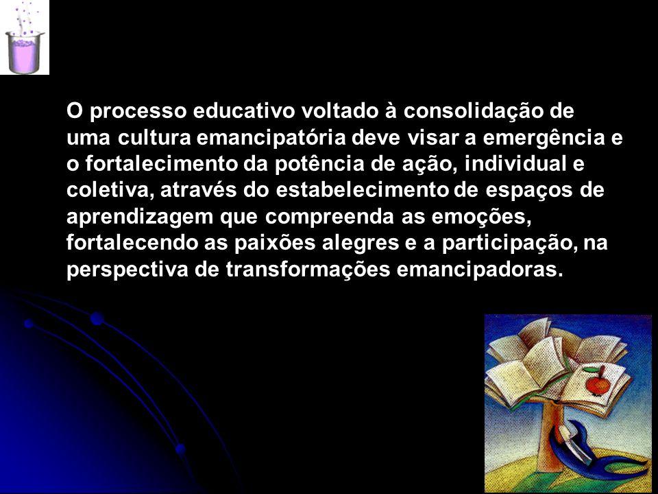O processo educativo voltado à consolidação de uma cultura emancipatória deve visar a emergência e o fortalecimento da potência de ação, individual e