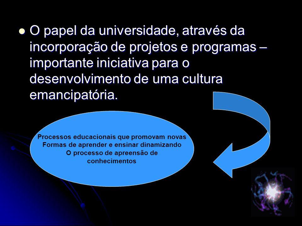 O papel da universidade, através da incorporação de projetos e programas – importante iniciativa para o desenvolvimento de uma cultura emancipatória.