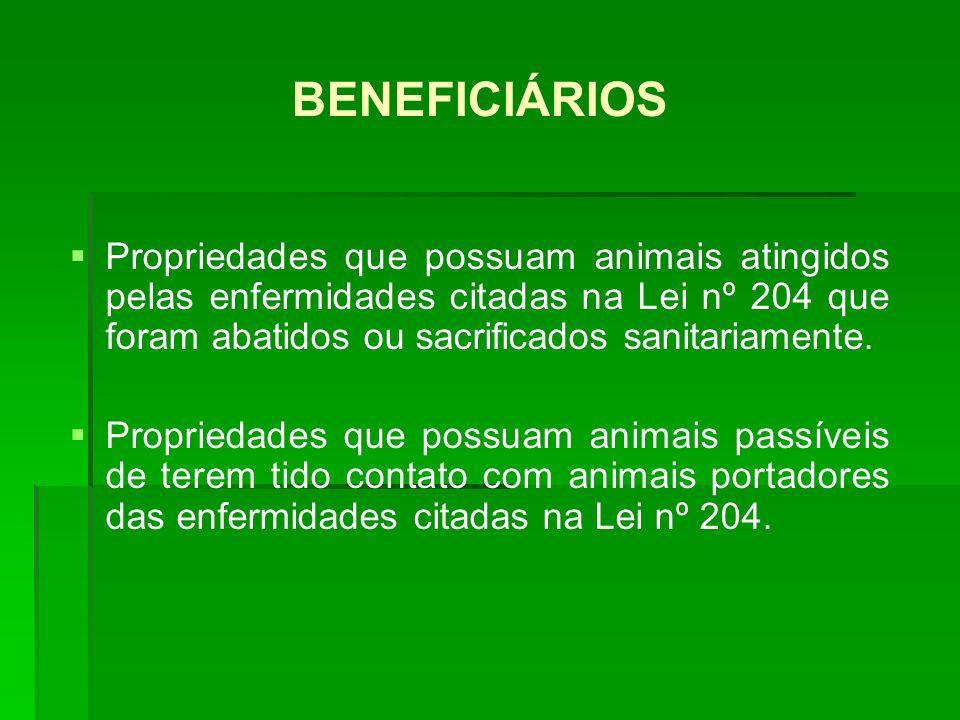 BENEFICIÁRIOS Propriedades que possuam animais atingidos pelas enfermidades citadas na Lei nº 204 que foram abatidos ou sacrificados sanitariamente. P