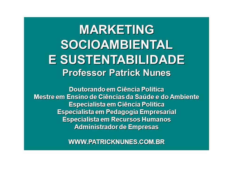 MARKETING SOCIOAMBIENTAL E SUSTENTABILIDADE Professor Patrick Nunes Doutorando em Ciência Política Mestre em Ensino de Ciências da Saúde e do Ambiente