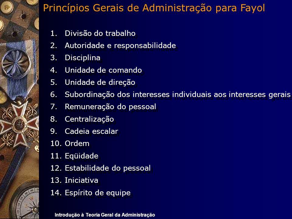 Introdução à Teoria Geral da Administração 1.Divisão do trabalho 2.Autoridade e responsabilidade 3.Disciplina 4.Unidade de comando 5.Unidade de direçã