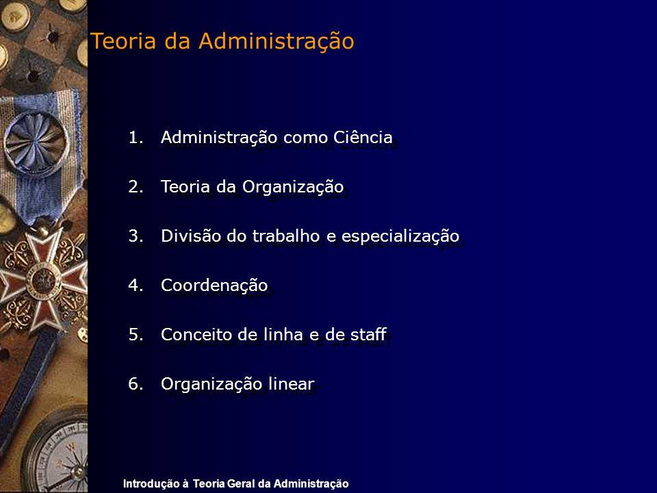 Introdução à Teoria Geral da Administração 1.Administração como Ciência 2.Teoria da Organização 3.Divisão do trabalho e especialização 4.Coordenação 5