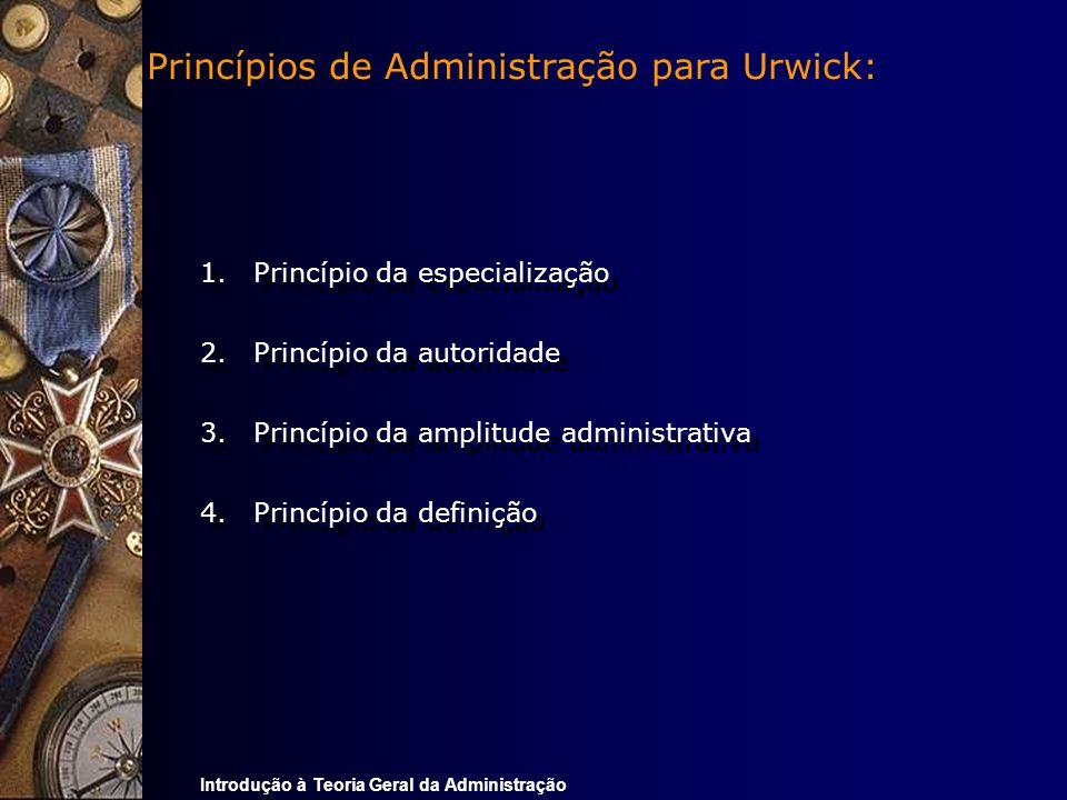 Introdução à Teoria Geral da Administração 1.Princípio da especialização 2.Princípio da autoridade 3.Princípio da amplitude administrativa 4.Princípio