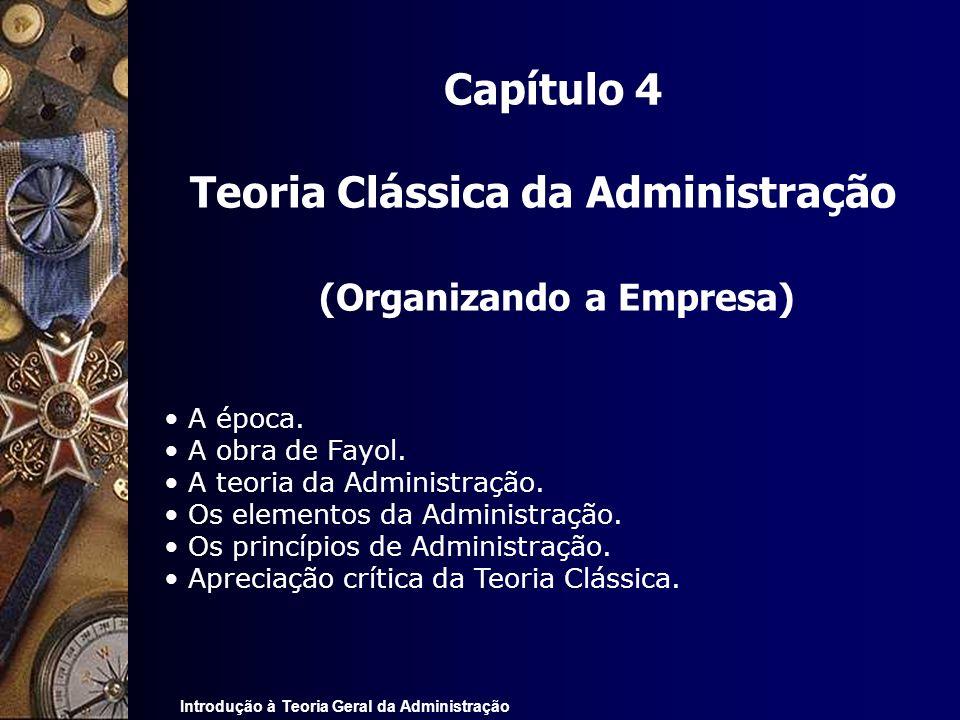 Introdução à Teoria Geral da Administração Capítulo 4 Teoria Clássica da Administração (Organizando a Empresa) A época. A obra de Fayol. A teoria da A