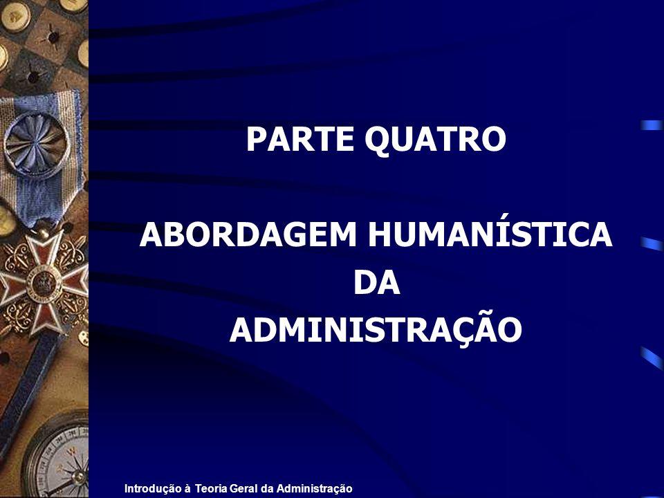 Introdução à Teoria Geral da Administração PARTE QUATRO ABORDAGEM HUMANÍSTICA DA ADMINISTRAÇÃO