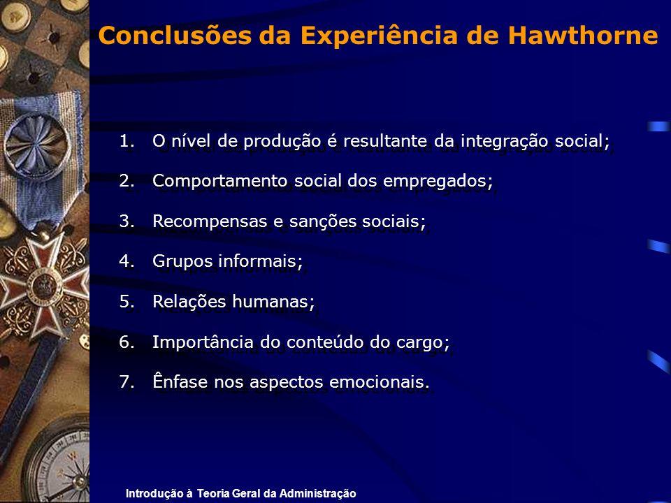Introdução à Teoria Geral da Administração Conclusões da Experiência de Hawthorne 1.O nível de produção é resultante da integração social; 2.Comportam