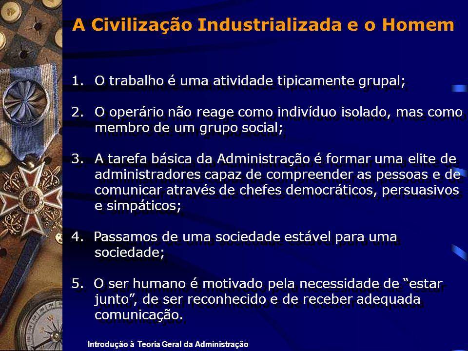Introdução à Teoria Geral da Administração A Civilização Industrializada e o Homem 1.O trabalho é uma atividade tipicamente grupal; 2.O operário não r