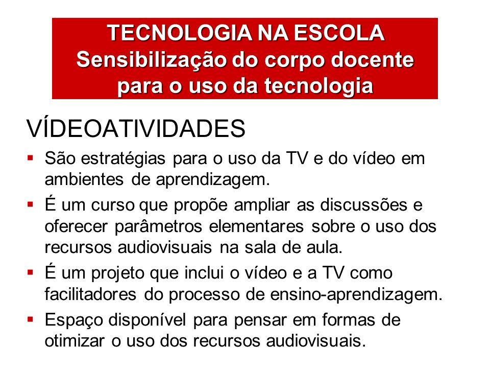 TECNOLOGIA NA ESCOLA Sensibilização do corpo docente para o uso da tecnologia VÍDEOATIVIDADES São estratégias para o uso da TV e do vídeo em ambientes
