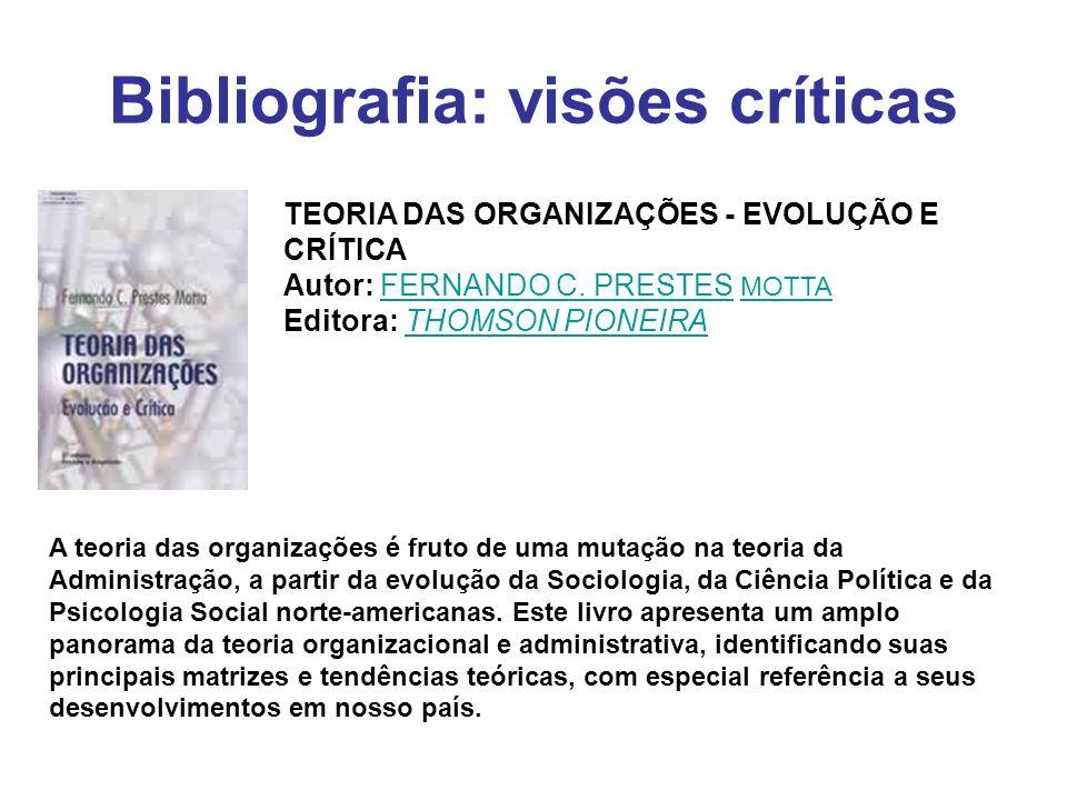 Bibliografia: visões críticas TEORIA DAS ORGANIZAÇÕES - EVOLUÇÃO E CRÍTICA Autor: FERNANDO C. PRESTES MOTTA Editora: THOMSON PIONEIRAFERNANDO C. PREST