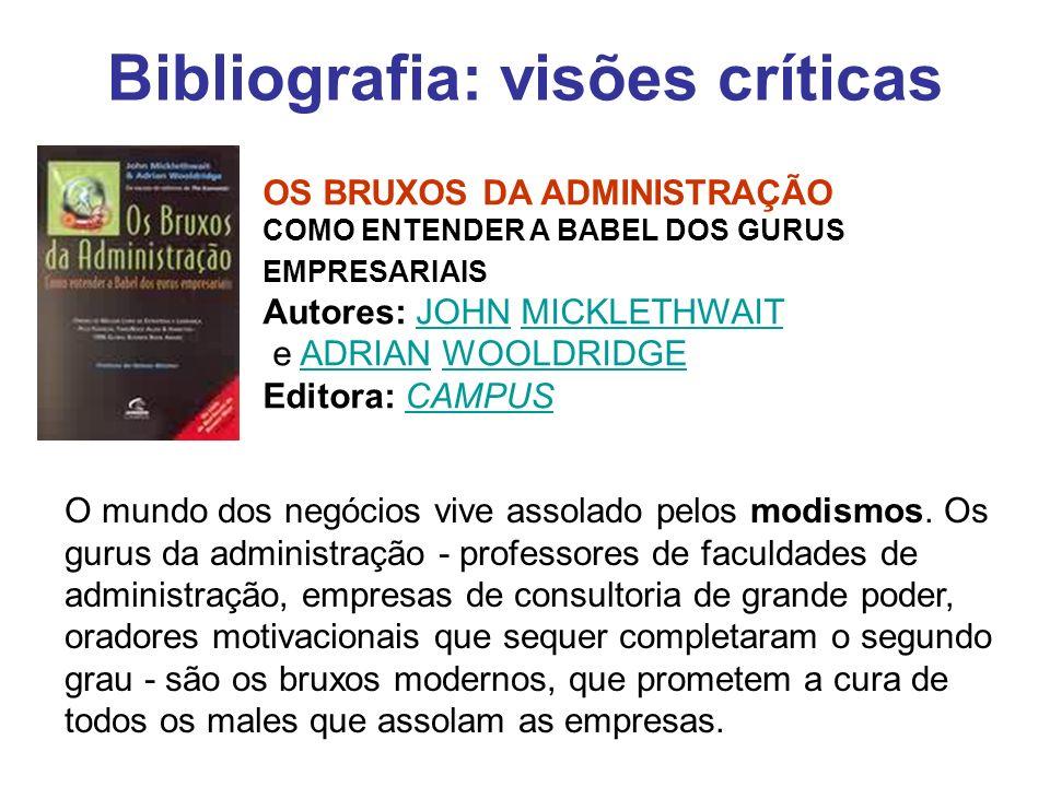 Bibliografia: visões críticas OS BRUXOS DA ADMINISTRAÇÃO COMO ENTENDER A BABEL DOS GURUS EMPRESARIAIS Autores: JOHN MICKLETHWAIT e ADRIAN WOOLDRIDGE E