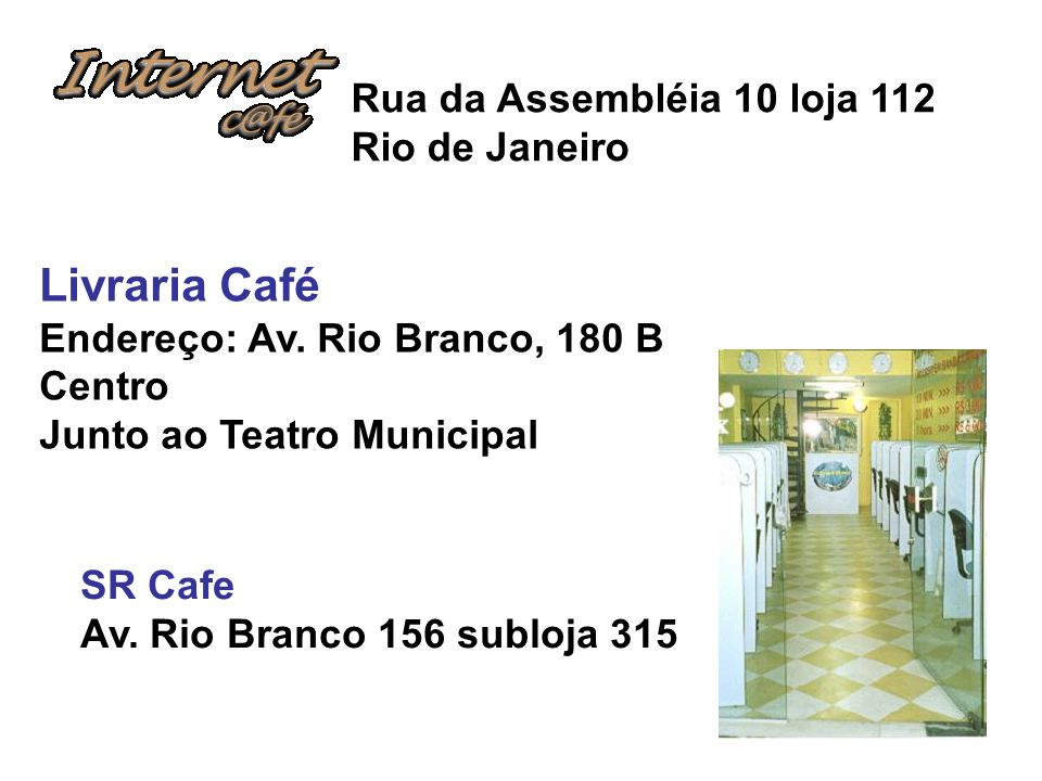 Rua da Assembléia 10 loja 112 Rio de Janeiro Livraria Café Endereço: Av. Rio Branco, 180 B Centro Junto ao Teatro Municipal SR Cafe Av. Rio Branco 156