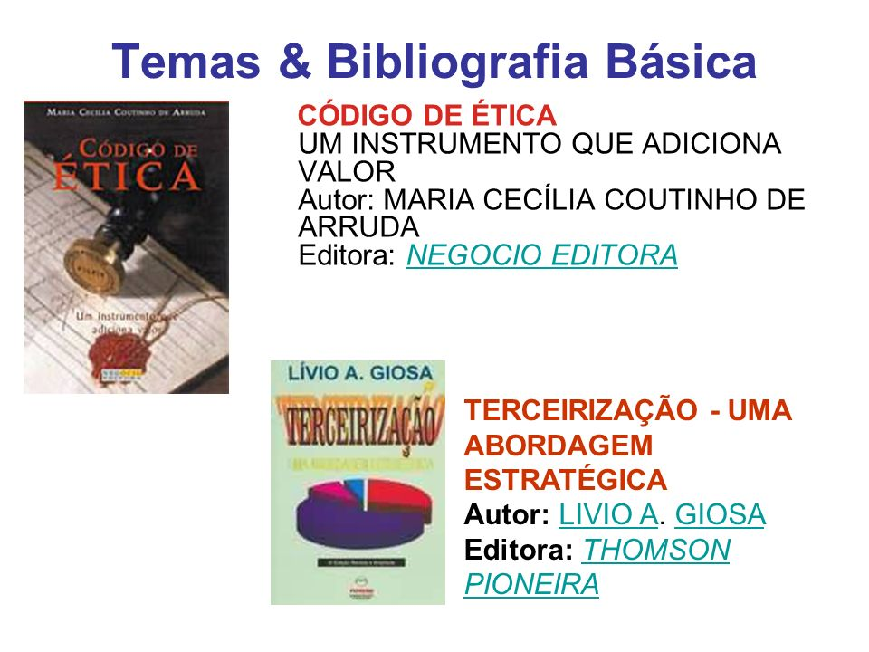Temas & Bibliografia Básica CÓDIGO DE ÉTICA UM INSTRUMENTO QUE ADICIONA VALOR Autor: MARIA CECÍLIA COUTINHO DE ARRUDA Editora: NEGOCIO EDITORANEGOCIO