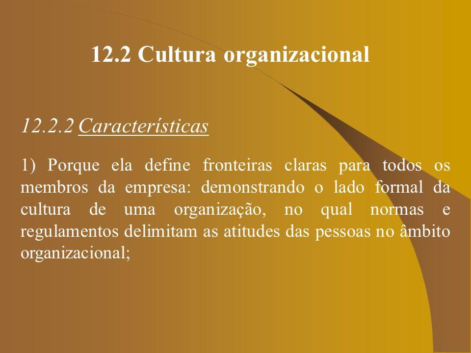12.2 Cultura organizacional 12.2.2 Características 1) Porque ela define fronteiras claras para todos os membros da empresa: demonstrando o lado formal