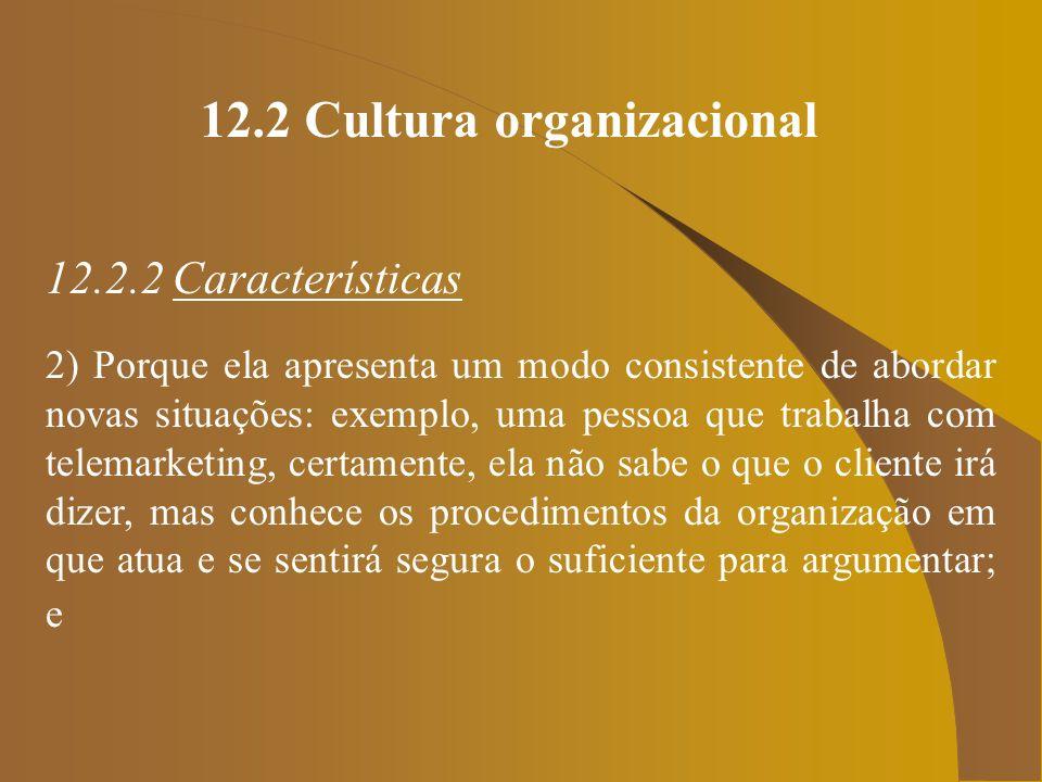 12.2 Cultura organizacional 12.2.2 Características 2) Porque ela apresenta um modo consistente de abordar novas situações: exemplo, uma pessoa que tra
