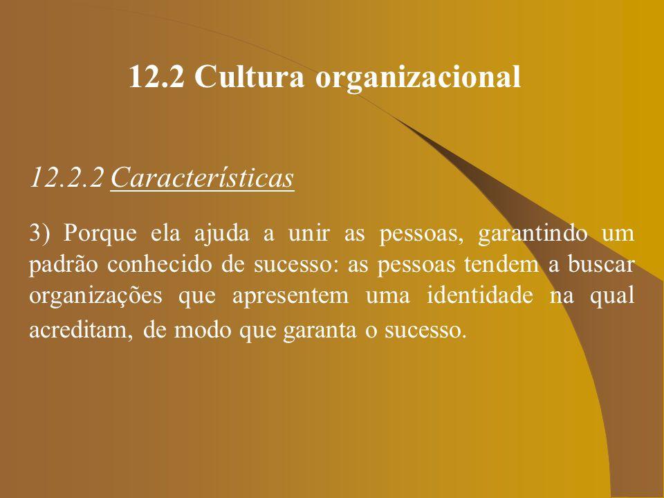 12.2 Cultura organizacional 12.2.2 Características 3) Porque ela ajuda a unir as pessoas, garantindo um padrão conhecido de sucesso: as pessoas tendem