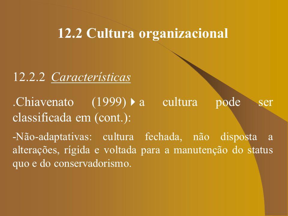 12.2 Cultura organizacional 12.2.2 Características.Chiavenato (1999) a cultura pode ser classificada em (cont.): -Não-adaptativas: cultura fechada, nã