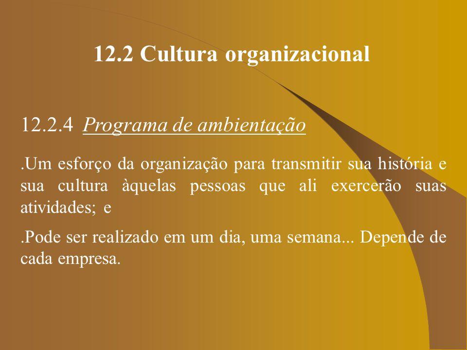 12.2 Cultura organizacional 12.2.4 Programa de ambientação.Um esforço da organização para transmitir sua história e sua cultura àquelas pessoas que al