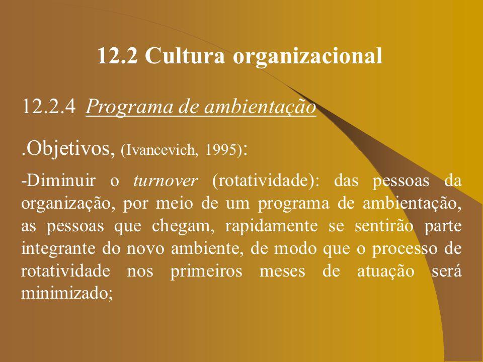 12.2 Cultura organizacional 12.2.4 Programa de ambientação.Objetivos, (Ivancevich, 1995) : -Diminuir o turnover (rotatividade): das pessoas da organiz