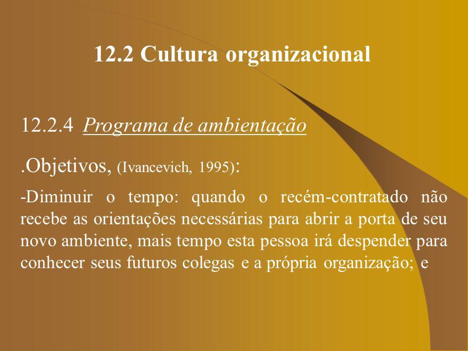 12.2 Cultura organizacional 12.2.4 Programa de ambientação.Objetivos, (Ivancevich, 1995) : -Diminuir o tempo: quando o recém-contratado não recebe as