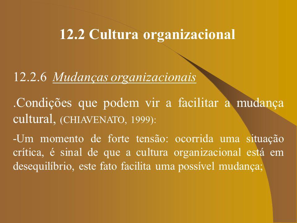 12.2 Cultura organizacional 12.2.6 Mudanças organizacionais.Condições que podem vir a facilitar a mudança cultural, (CHIAVENATO, 1999): -Um momento de