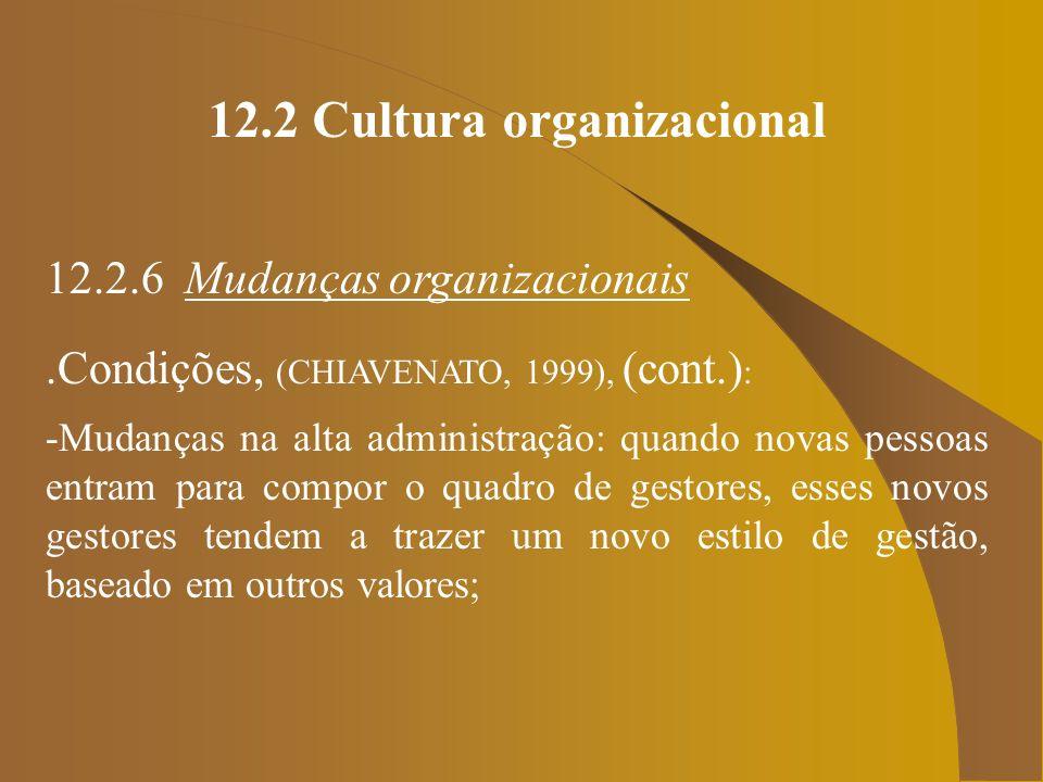12.2 Cultura organizacional 12.2.6 Mudanças organizacionais.Condições, (CHIAVENATO, 1999), (cont.) : -Mudanças na alta administração: quando novas pes