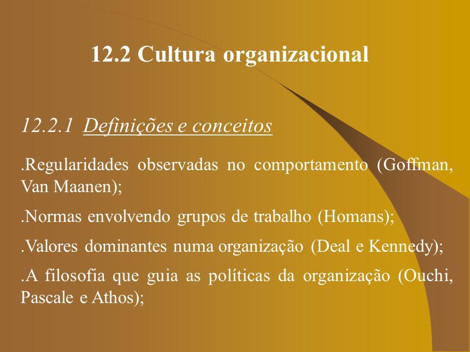 12.2 Cultura organizacional 12.2.1 Definições e conceitos.Regularidades observadas no comportamento (Goffman, Van Maanen);.Normas envolvendo grupos de