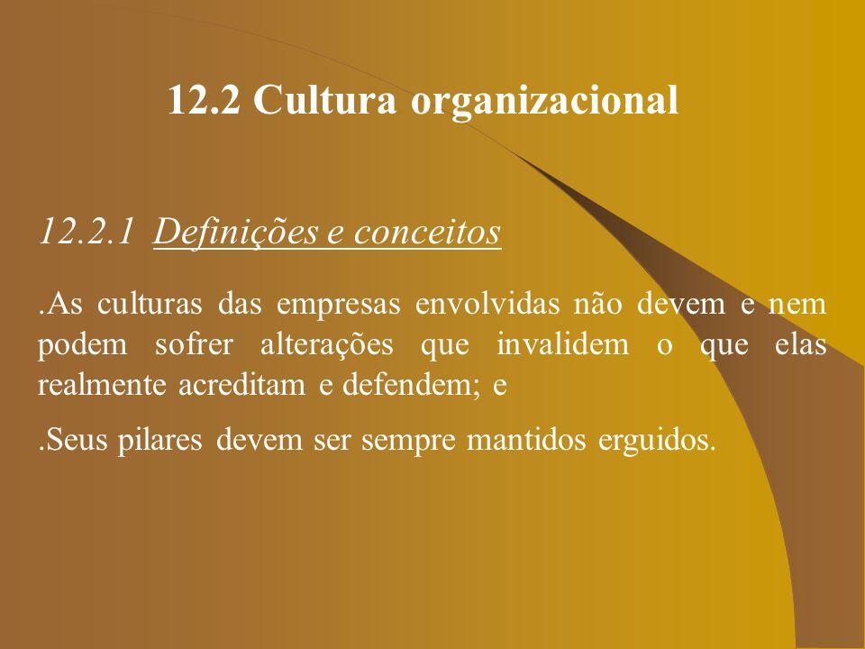 12.2 Cultura organizacional 12.2.1 Definições e conceitos.As culturas das empresas envolvidas não devem e nem podem sofrer alterações que invalidem o