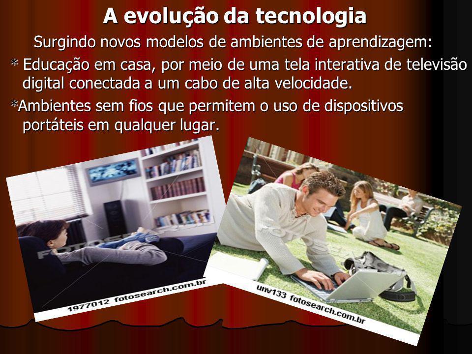 A evolução da tecnologia A evolução da tecnologia Surgindo novos modelos de ambientes de aprendizagem: Surgindo novos modelos de ambientes de aprendiz