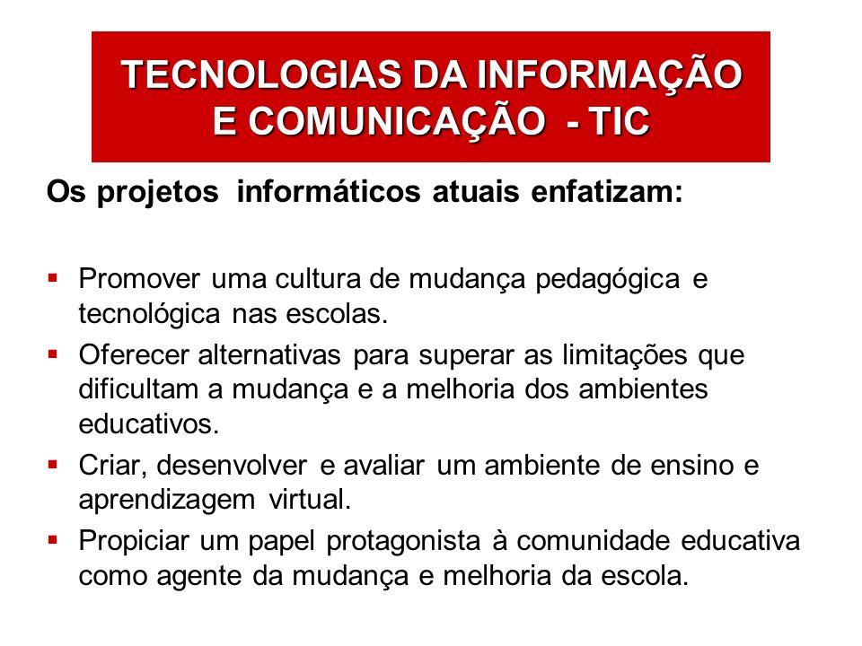 TECNOLOGIAS DA INFORMAÇÃO E COMUNICAÇÃO - TIC Os projetos informáticos atuais enfatizam: Promover uma cultura de mudança pedagógica e tecnológica nas
