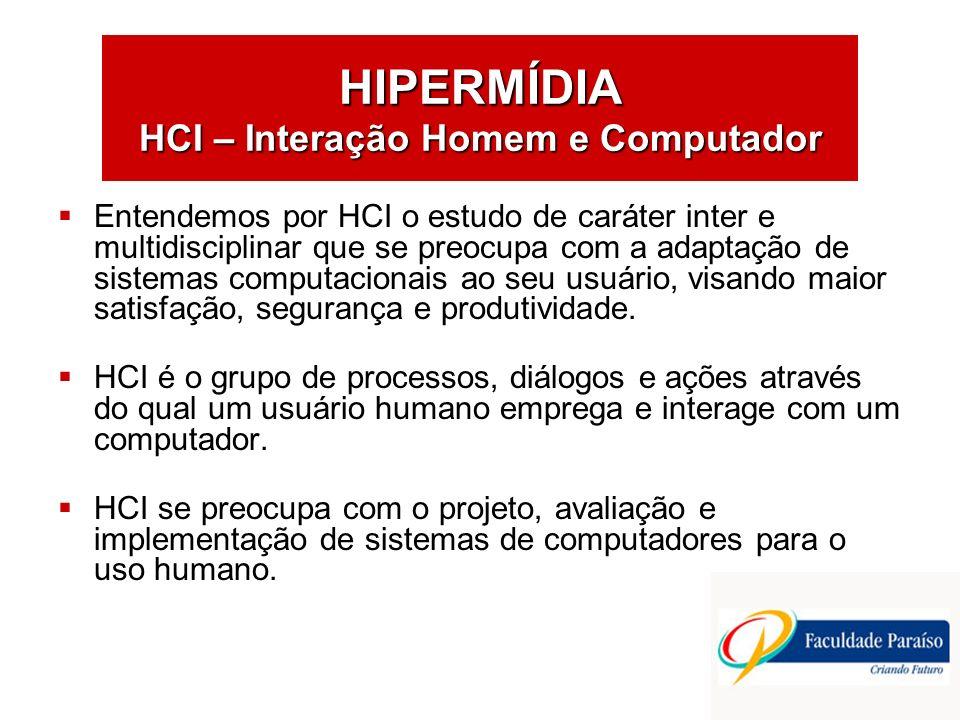 HIPERMÍDIA HCI – Interação Homem e Computador Entendemos por HCI o estudo de caráter inter e multidisciplinar que se preocupa com a adaptação de sistemas computacionais ao seu usuário, visando maior satisfação, segurança e produtividade.