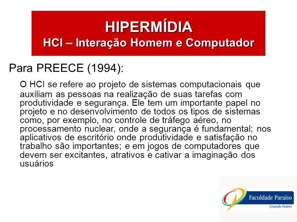 Para PREECE (1994): O HCI se refere ao projeto de sistemas computacionais que auxiliam as pessoas na realização de suas tarefas com produtividade e segurança.
