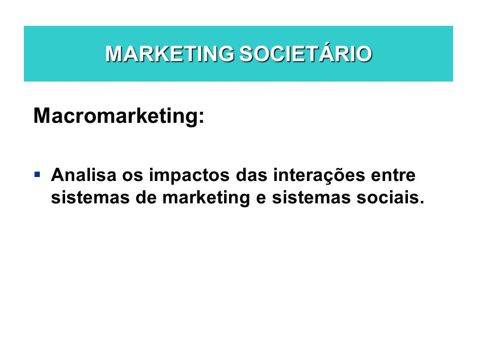 MARKETING SOCIETÁRIO Macromarketing: Analisa os impactos das interações entre sistemas de marketing e sistemas sociais.