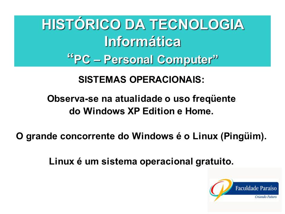 HISTÓRICO DA TECNOLOGIA Informática PC – Personal Computer SISTEMAS OPERACIONAIS: Observa-se na atualidade o uso freqüente do Windows XP Edition e Home.