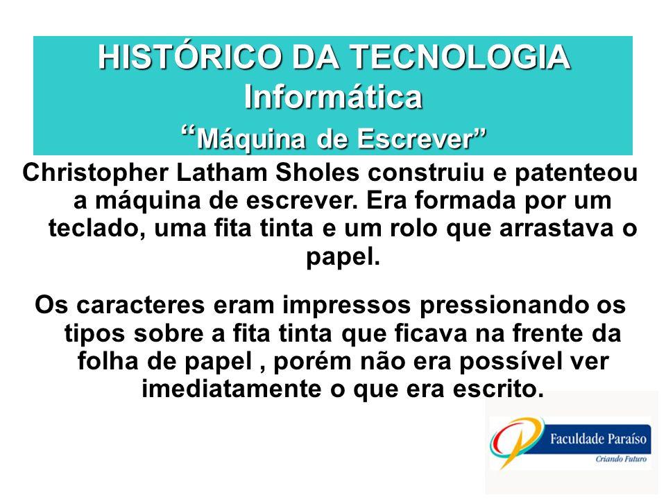 HISTÓRICO DA TECNOLOGIA Informática Máquina de Escrever Christopher Latham Sholes construiu e patenteou a máquina de escrever. Era formada por um tecl