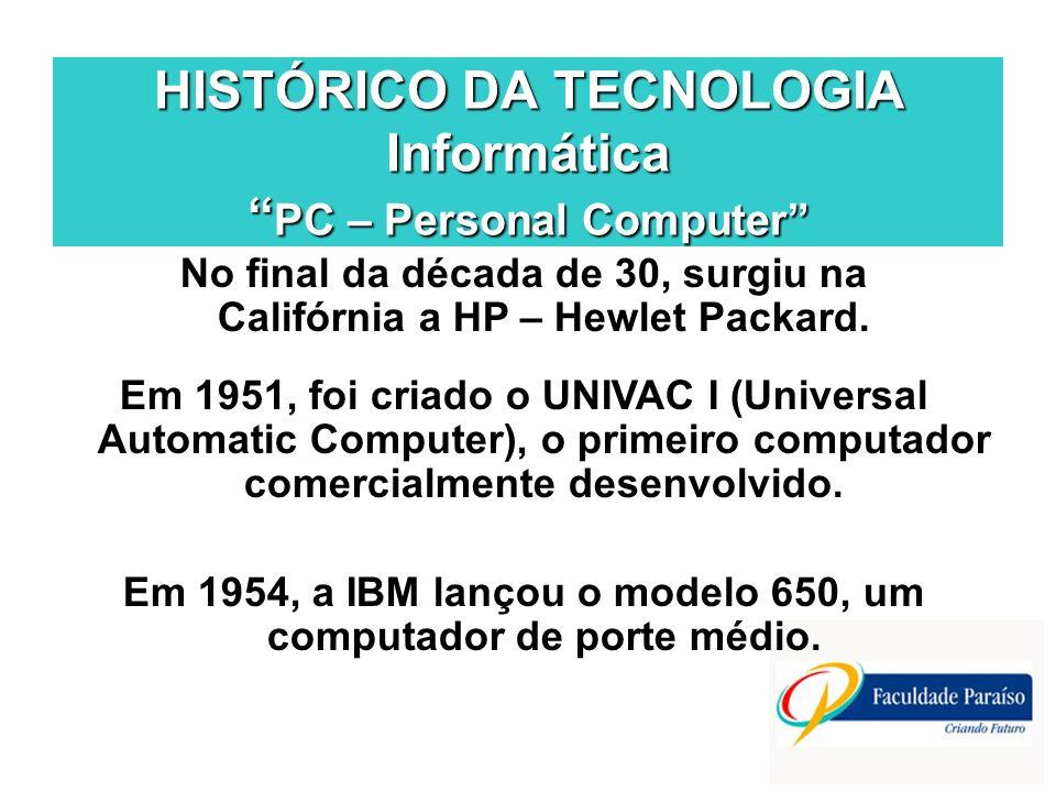 HISTÓRICO DA TECNOLOGIA Informática PC – Personal Computer No final da década de 30, surgiu na Califórnia a HP – Hewlet Packard. Em 1951, foi criado o