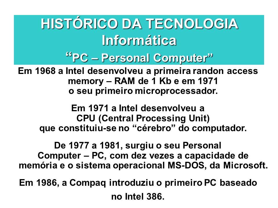 HISTÓRICO DA TECNOLOGIA Informática PC – Personal Computer Em 1968 a Intel desenvolveu a primeira randon access memory – RAM de 1 Kb e em 1971 o seu p