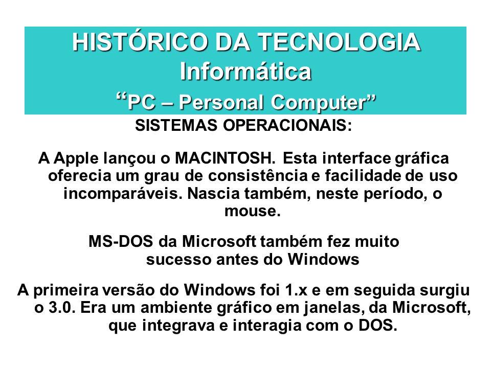 HISTÓRICO DA TECNOLOGIA Informática PC – Personal Computer SISTEMAS OPERACIONAIS: A Apple lançou o MACINTOSH. Esta interface gráfica oferecia um grau